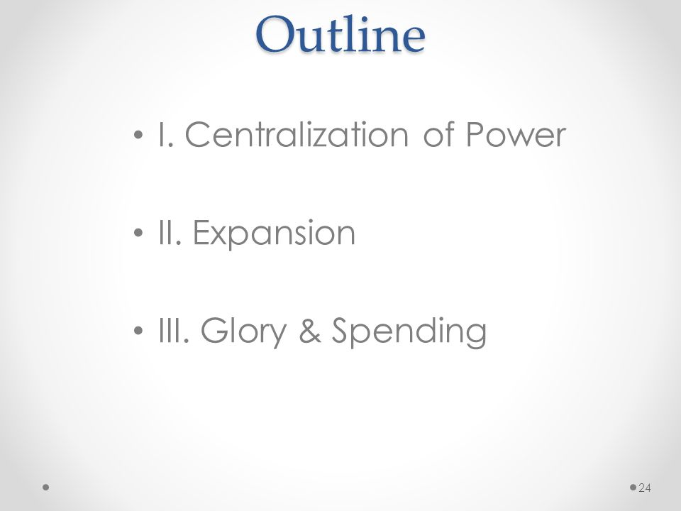 Outline I. Centralization of Power II. Expansion III. Glory & Spending