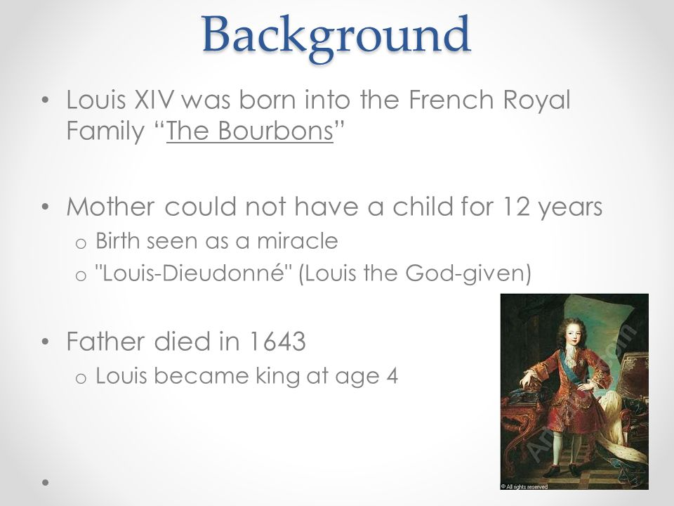 Background Louis XIV was born into the French Royal Family The Bourbons Mother could not have a child for 12 years.