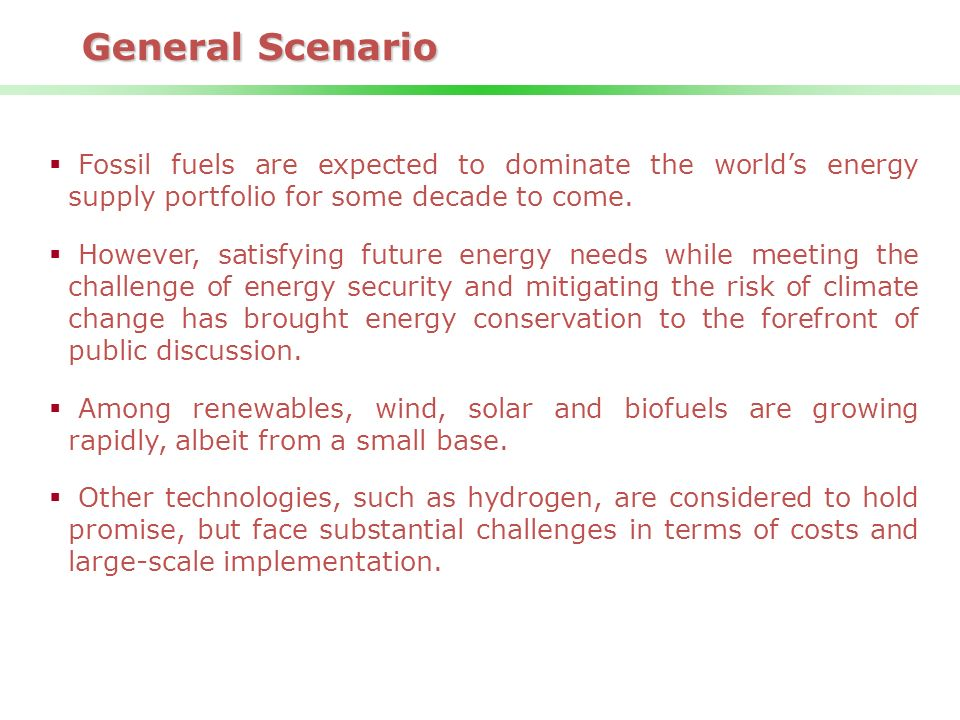 General Scenario Fossil fuels are expected to dominate the world's energy supply portfolio for some decade to come.