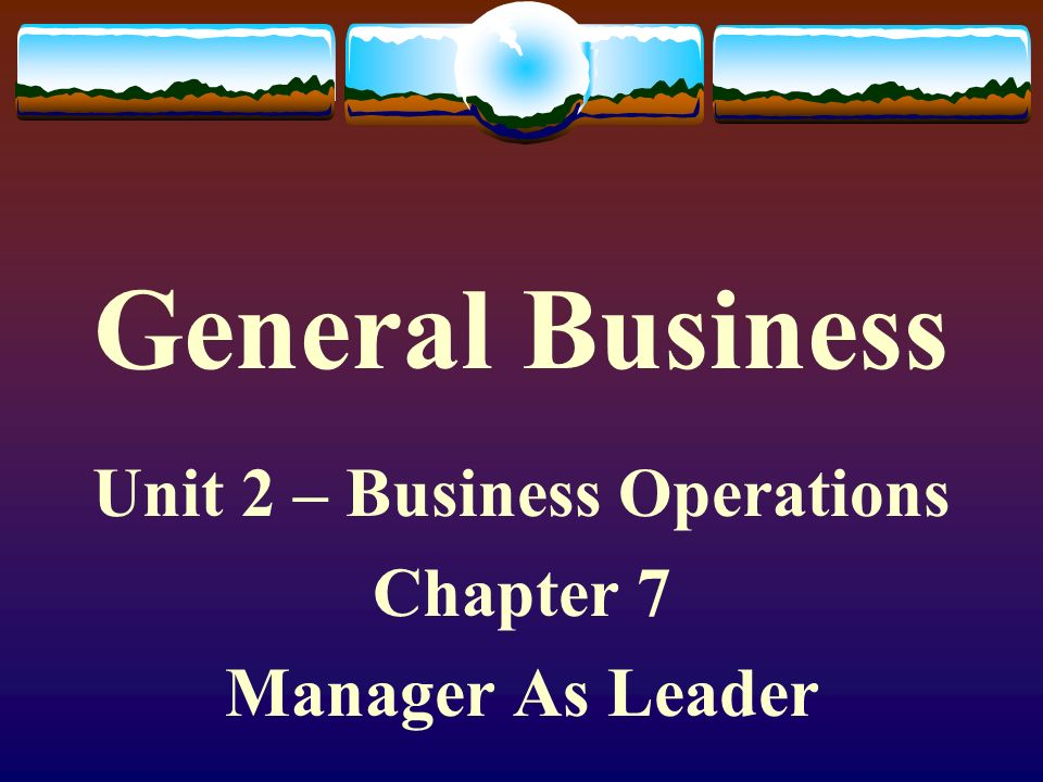 Unit 2 – Business Operations Chapter 7 Manager As Leader