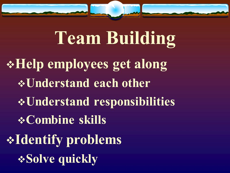 Team Building Help employees get along Identify problems