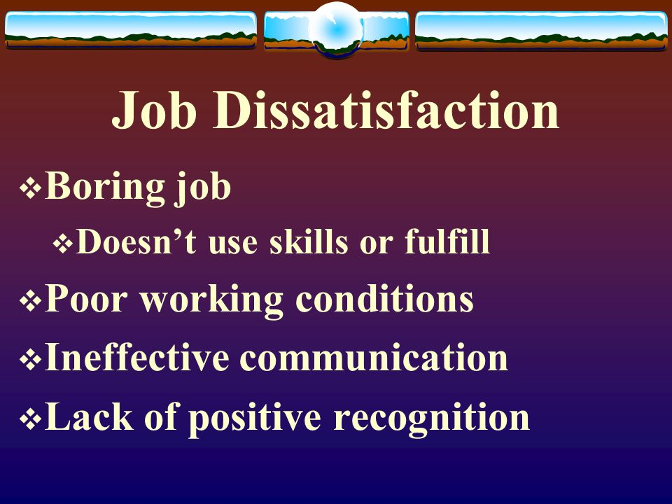 Job Dissatisfaction Boring job Poor working conditions