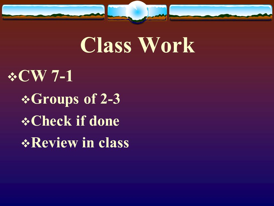 Class Work CW 7-1 Groups of 2-3 Check if done Review in class