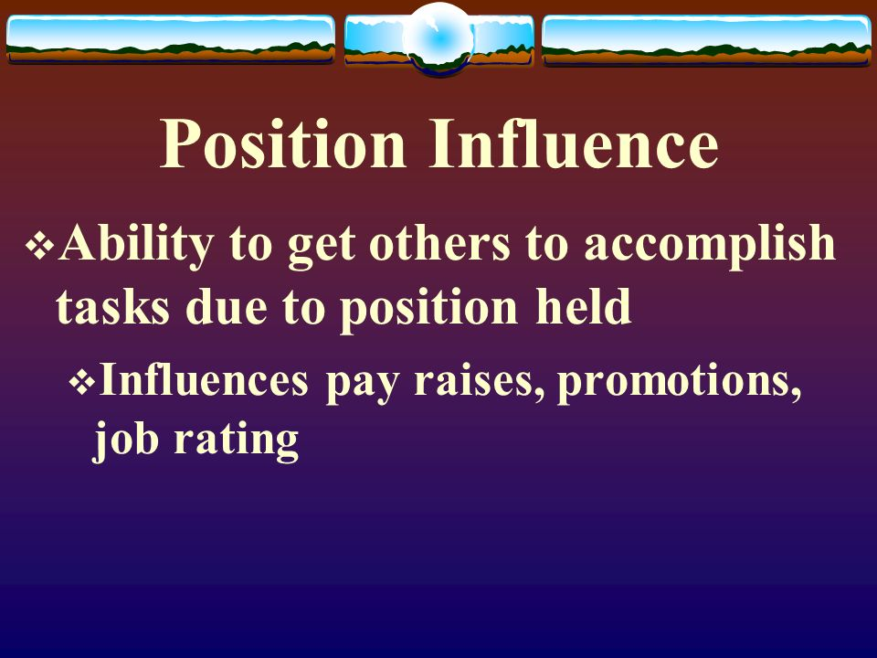 Position Influence Ability to get others to accomplish tasks due to position held.