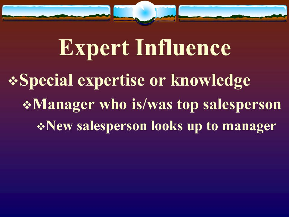 Expert Influence Special expertise or knowledge