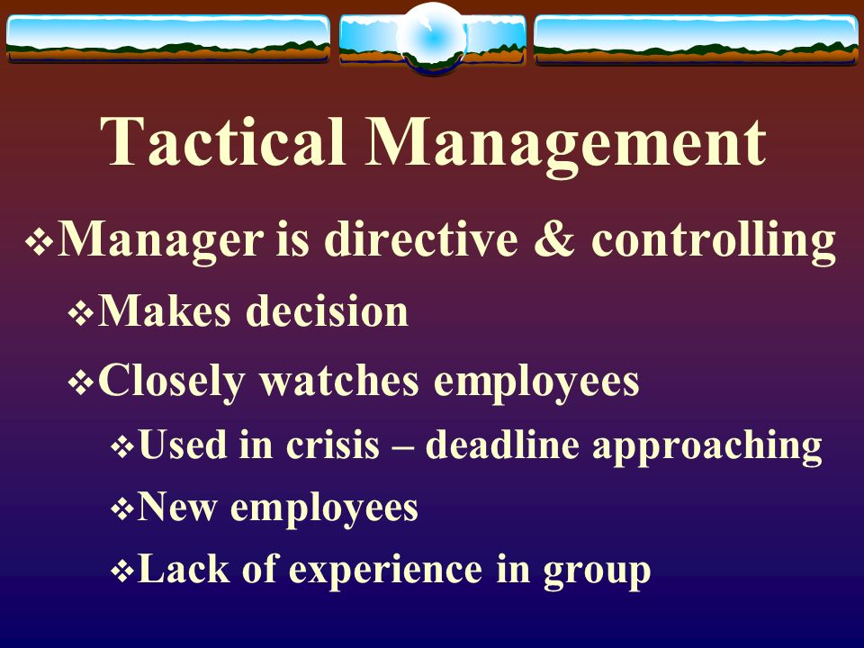Tactical Management Manager is directive & controlling Makes decision