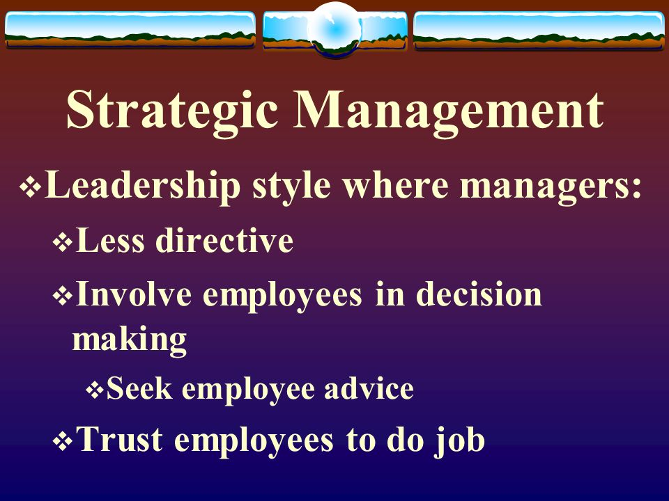 Strategic Management Leadership style where managers: Less directive