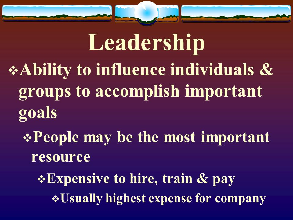 Leadership Ability to influence individuals & groups to accomplish important goals. People may be the most important resource.