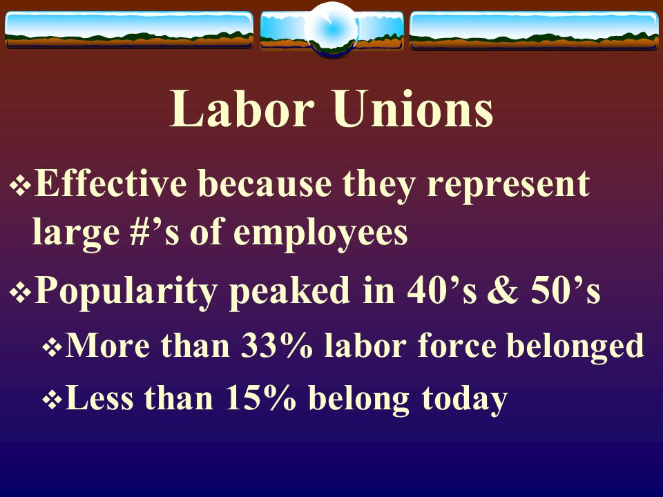 Labor Unions Effective because they represent large #'s of employees