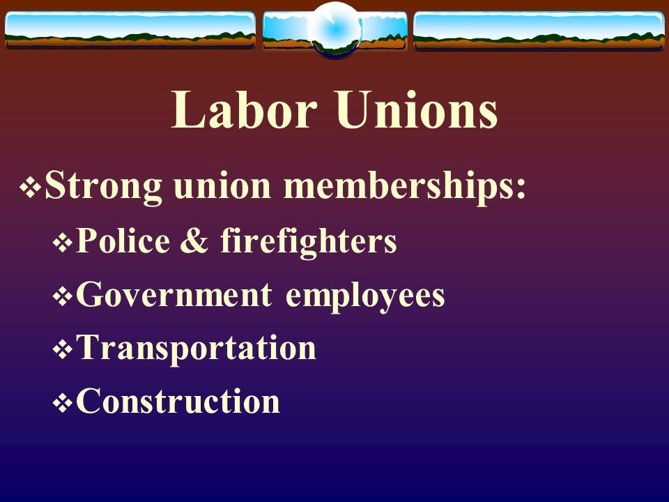 Labor Unions Strong union memberships: Police & firefighters