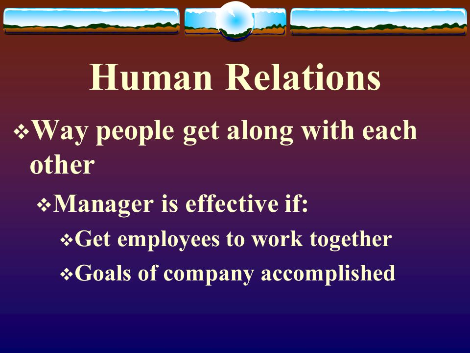 Human Relations Way people get along with each other