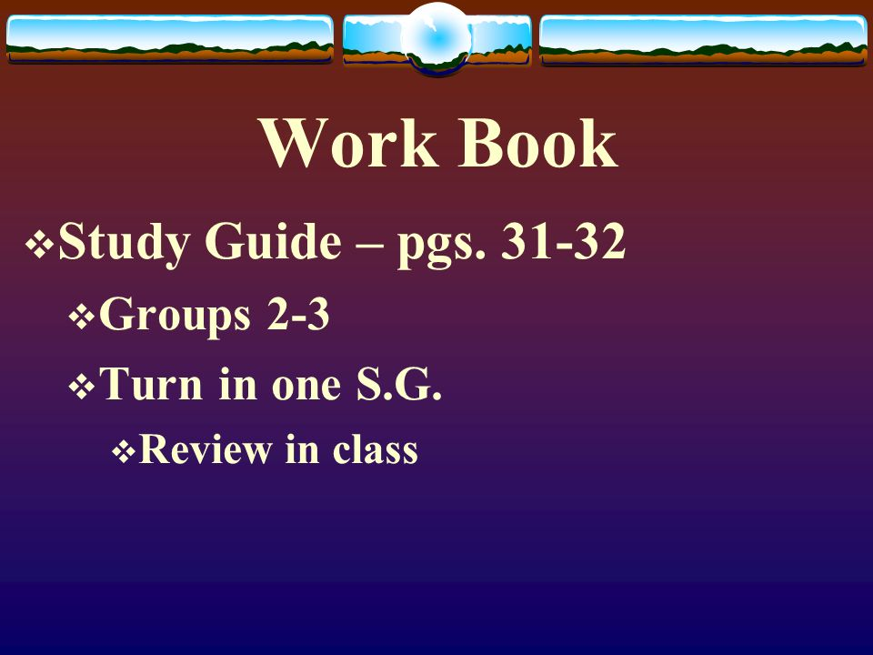 Work Book Study Guide – pgs. 31-32 Groups 2-3 Turn in one S.G.