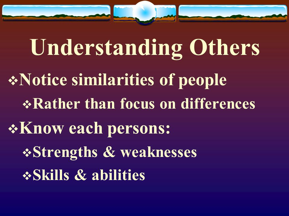 Understanding Others Notice similarities of people Know each persons: