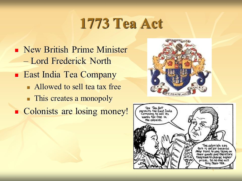 1773 tea act The boston tea party was a protest by the american colonists against the british government they staged the protest by boarding three trade ships in boston harbor and throwing the ships' cargo of tea overboard into the ocean.
