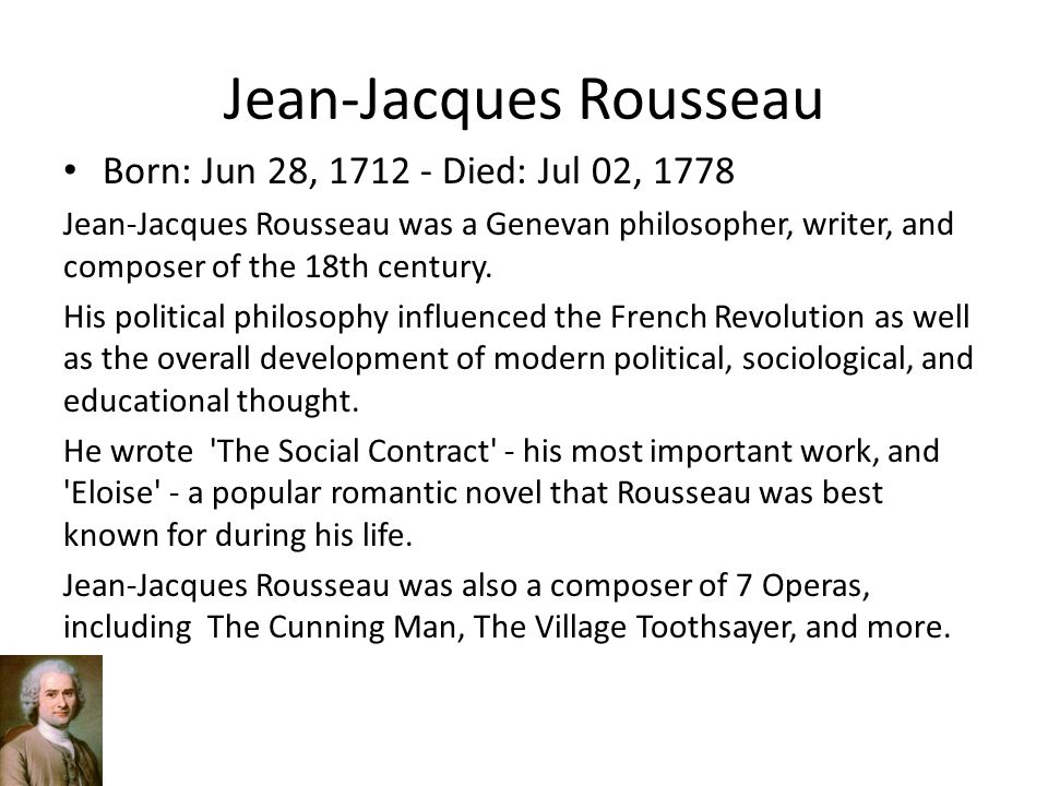 a biography of jean jacques rousseau a french philosopher and theorist Jean-jacques rousseau (28 june 1712 -- 2 july 1778) was a genevan philosopher, writer, and composer of 18th-century romanticism of french expression his political philosophy influenced the french revolution as well as the overall development of modern political, sociological, and educational thought.