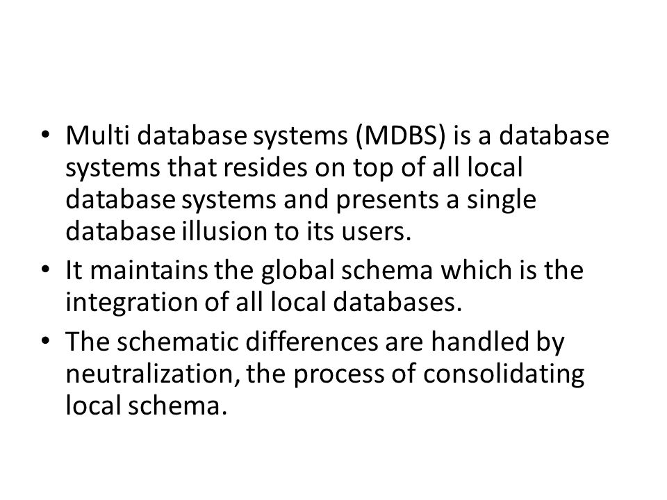 Multi database systems (MDBS) is a database systems that resides on top of all local database systems and presents a single database illusion to its users.