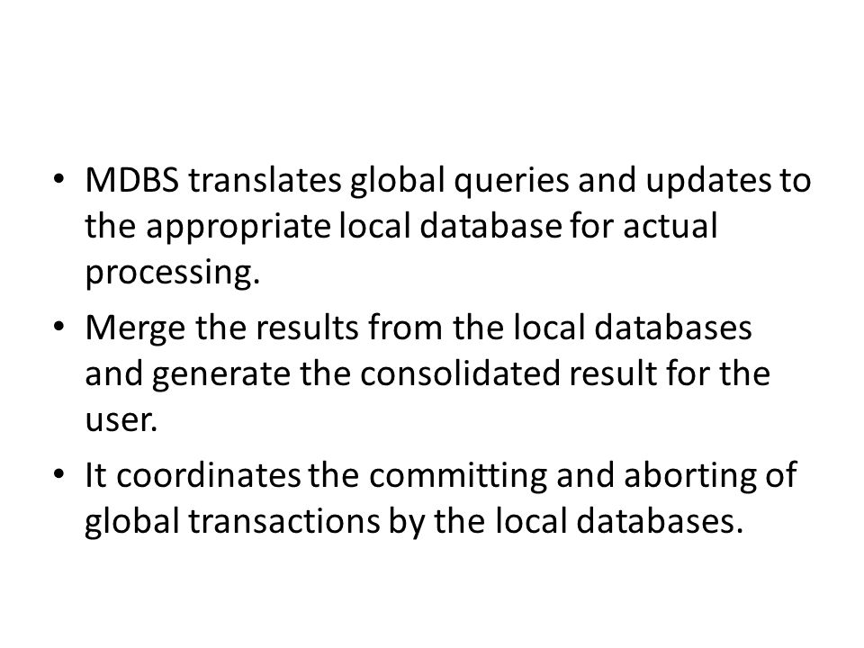 MDBS translates global queries and updates to the appropriate local database for actual processing.