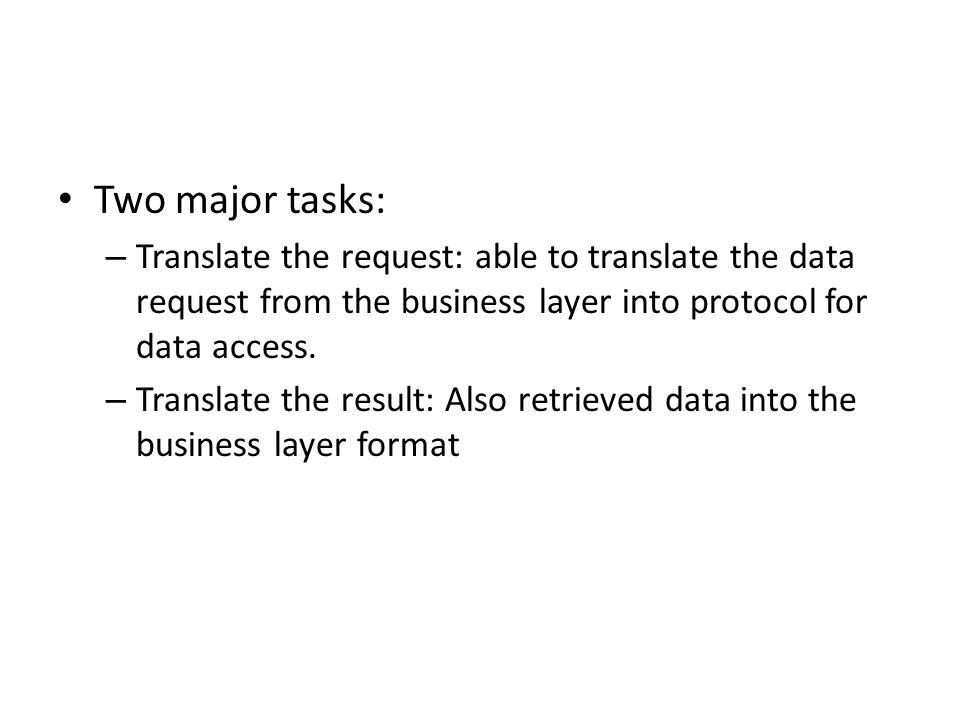 Two major tasks: Translate the request: able to translate the data request from the business layer into protocol for data access.