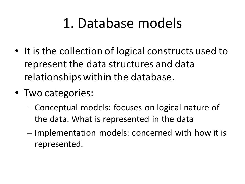1. Database models It is the collection of logical constructs used to represent the data structures and data relationships within the database.