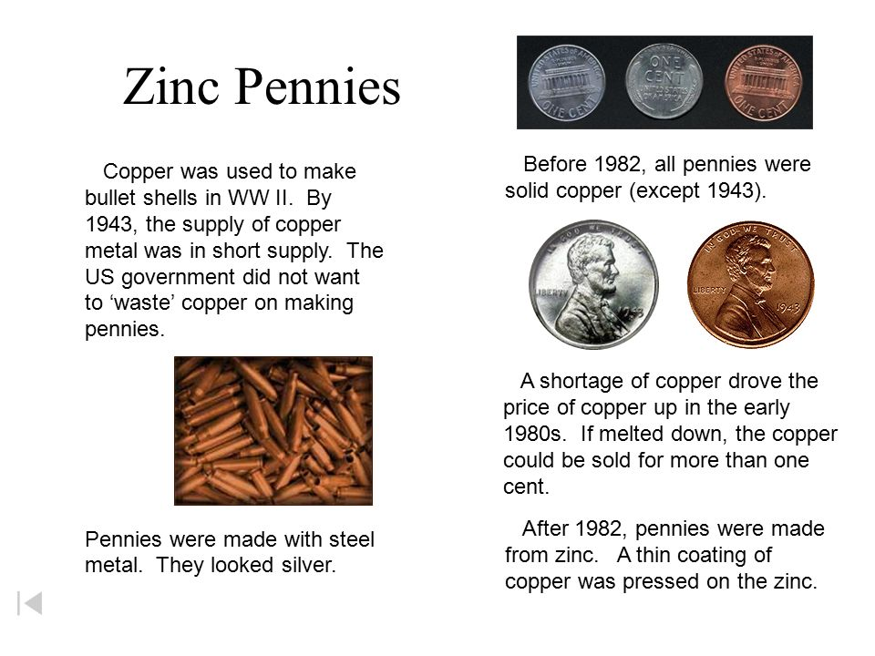 Zinc Pennies Before 1982, all pennies were Copper was used to make