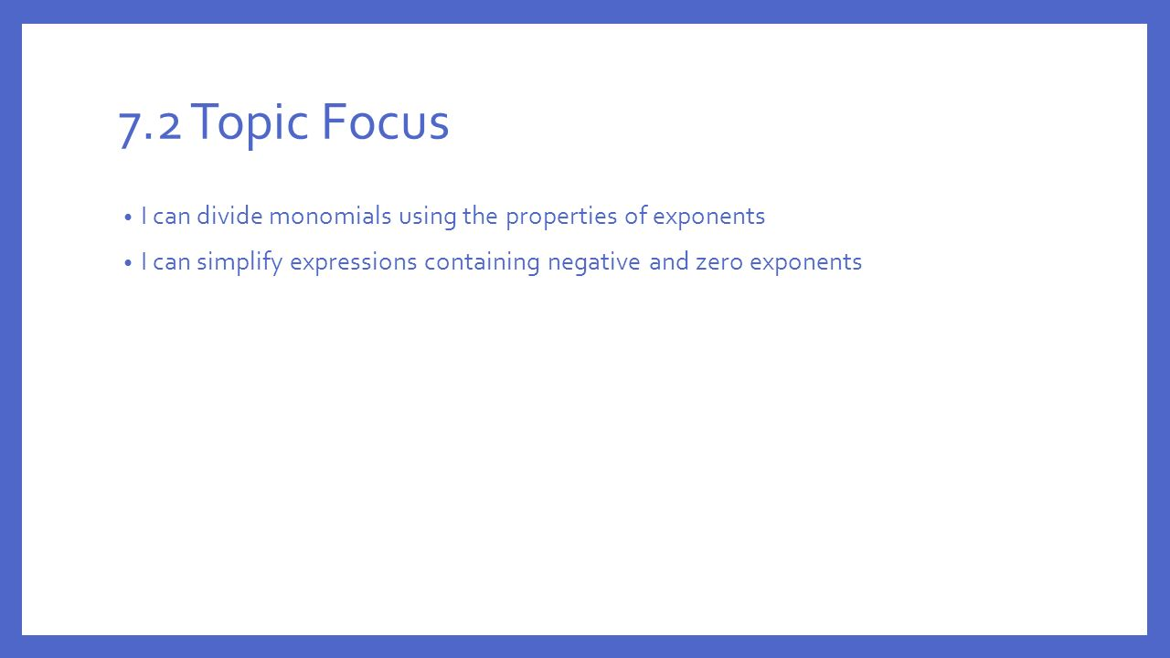 7.2 Topic Focus I can divide monomials using the properties of exponents.