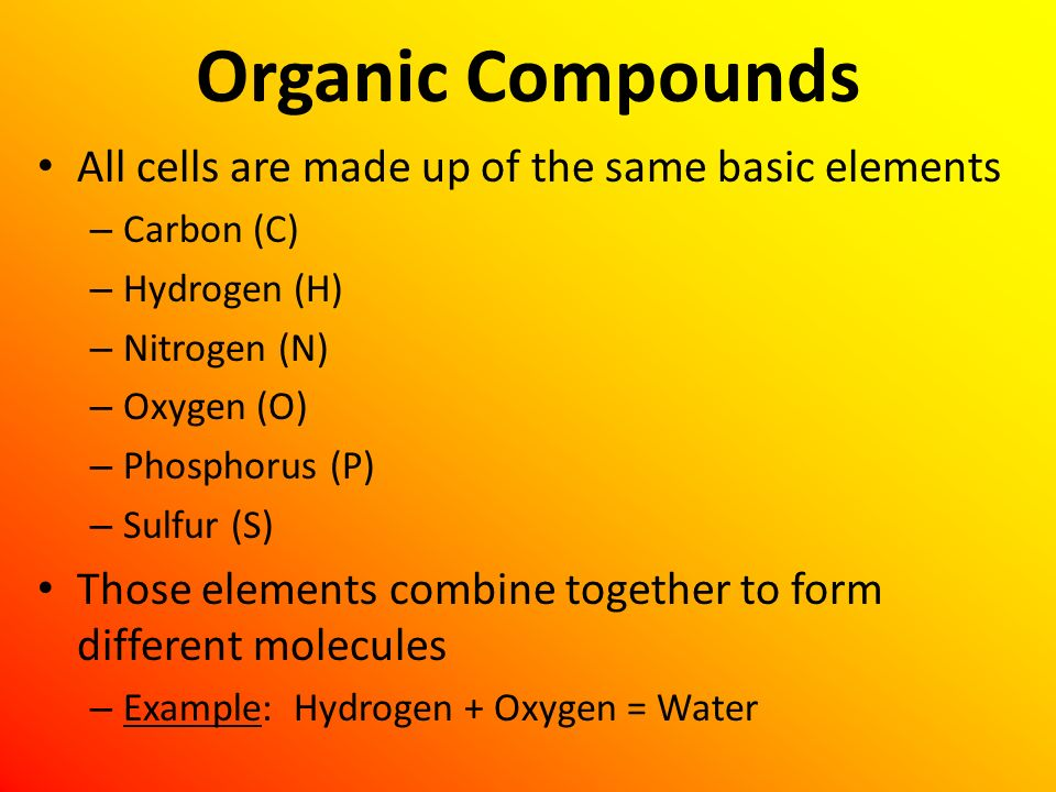Organic Compounds All cells are made up of the same basic elements