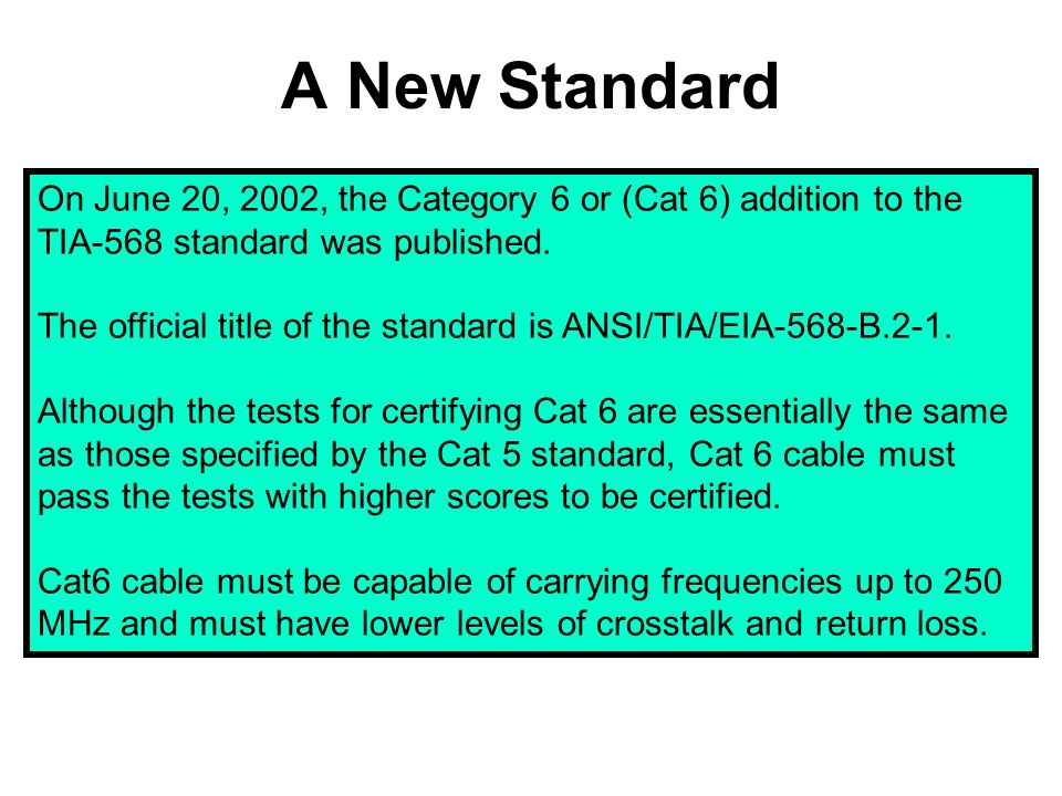 A New Standard On June 20, 2002, the Category 6 or (Cat 6) addition to the TIA-568 standard was published.