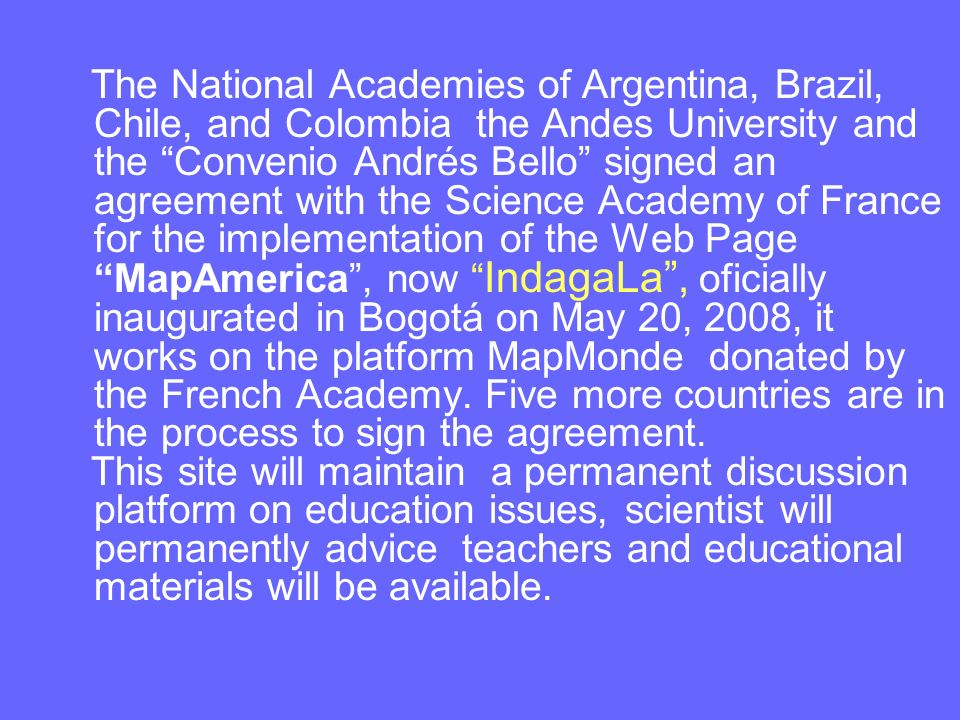 The National Academies of Argentina, Brazil, Chile, and Colombia the Andes University and the Convenio Andrés Bello signed an agreement with the Science Academy of France for the implementation of the Web Page MapAmerica , now IndagaLa , oficially inaugurated in Bogotá on May 20, 2008, it works on the platform MapMonde donated by the French Academy. Five more countries are in the process to sign the agreement.