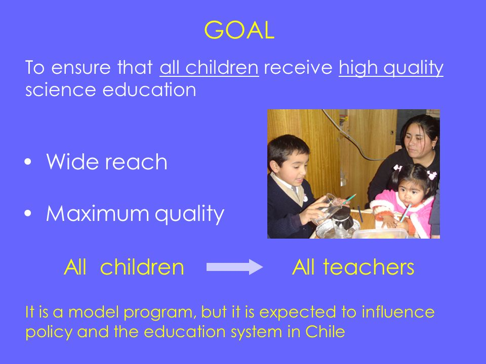 GOAL Wide reach Maximum quality All children All teachers