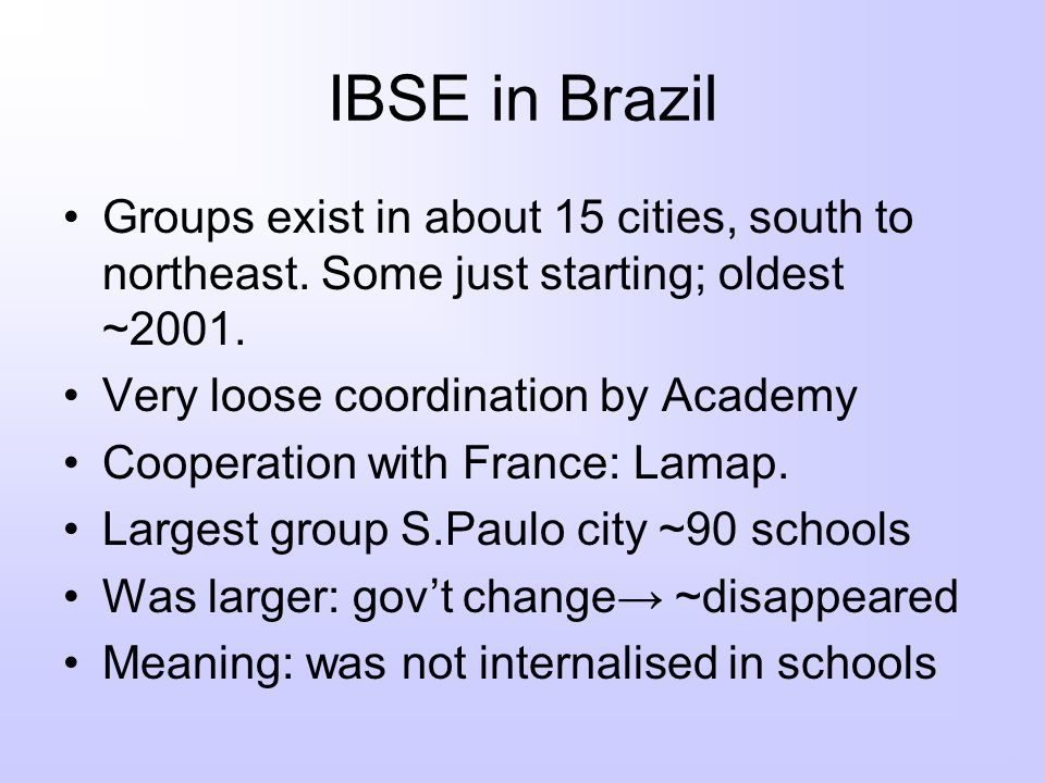 IBSE in Brazil Groups exist in about 15 cities, south to northeast. Some just starting; oldest ~2001.