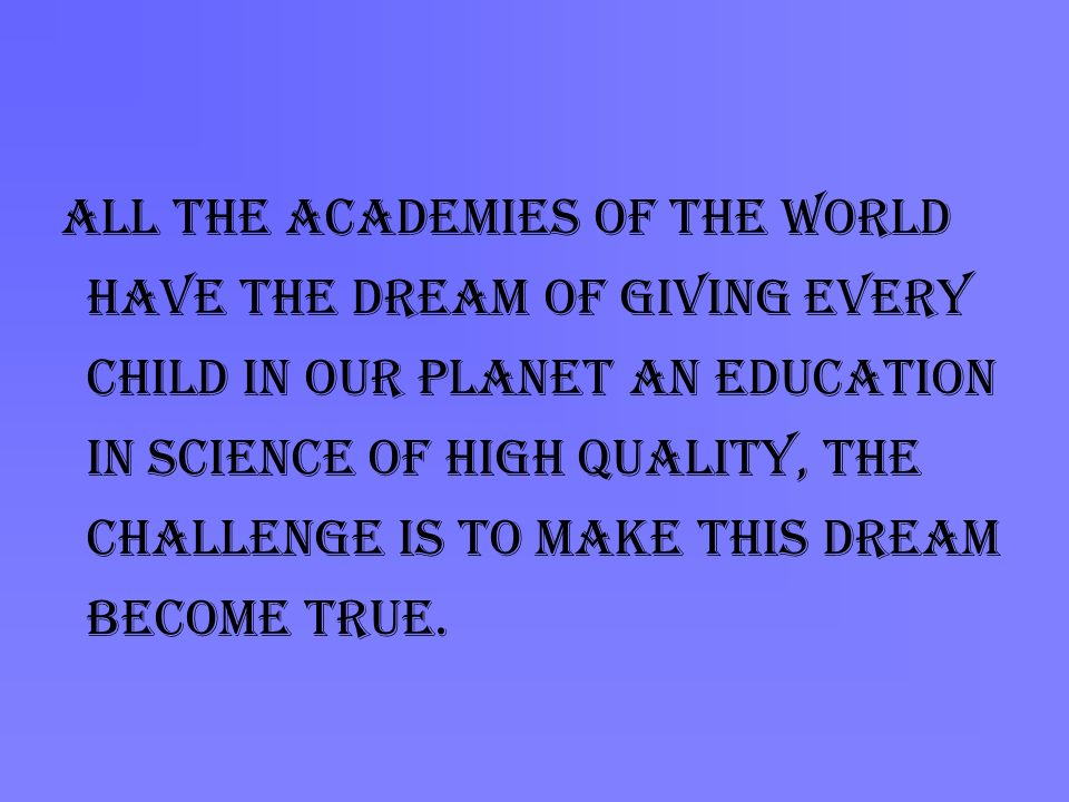 All the Academies of the world have the dream of giving every child in our planet an education in science of high quality, the challenge is to make this dream become true.