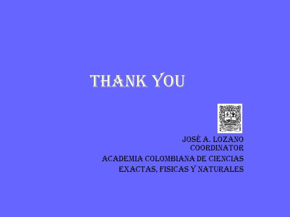 THANK YOU José A. Lozano Coordinator ACADEMIA COLOMBIANA DE CIENCIAS