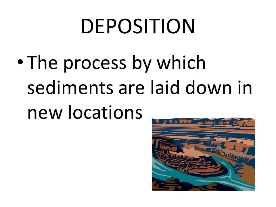 DEPOSITION The process by which sediments are laid down in new locations