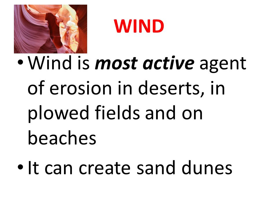 WIND Wind is most active agent of erosion in deserts, in plowed fields and on beaches.