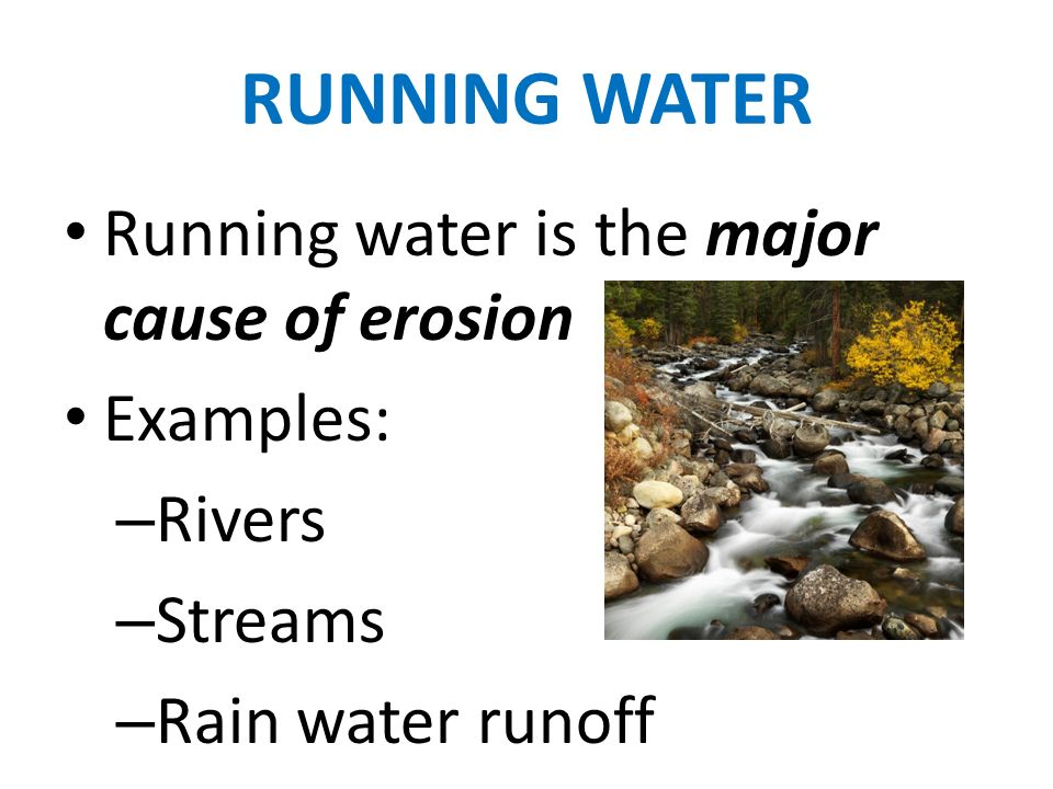 RUNNING WATER Running water is the major cause of erosion Examples:
