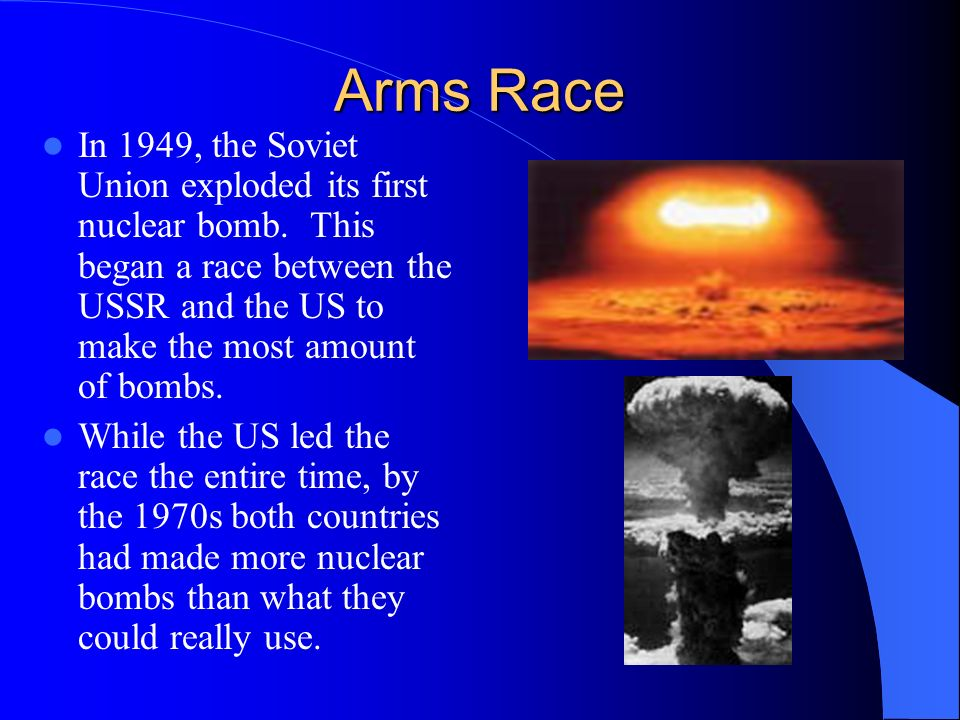 Arms Race In 1949, the Soviet Union exploded its first nuclear bomb. This began a race between the USSR and the US to make the most amount of bombs.