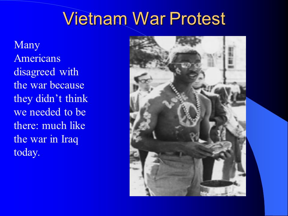 Vietnam War Protest Many Americans disagreed with the war because they didn't think we needed to be there: much like the war in Iraq today.