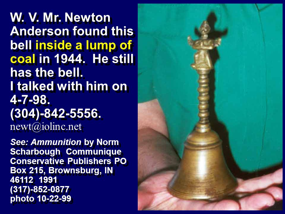 W. V. Mr. Newton Anderson found this bell inside a lump of coal in 1944. He still has the bell.