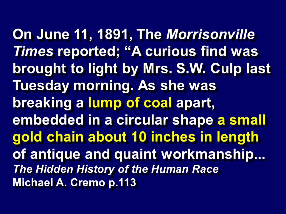 On June 11, 1891, The Morrisonville Times reported; A curious find was brought to light by Mrs. S.W. Culp last Tuesday morning. As she was breaking a lump of coal apart, embedded in a circular shape a small gold chain about 10 inches in length of antique and quaint workmanship...
