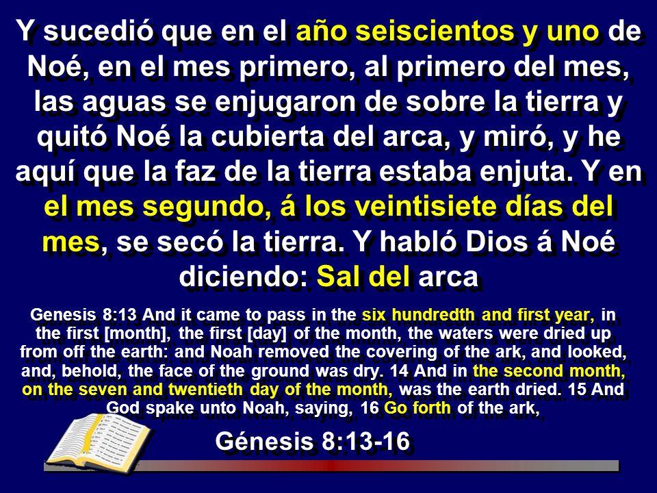 Y sucedió que en el año seiscientos y uno de Noé, en el mes primero, al primero del mes, las aguas se enjugaron de sobre la tierra y quitó Noé la cubierta del arca, y miró, y he aquí que la faz de la tierra estaba enjuta. Y en el mes segundo, á los veintisiete días del mes, se secó la tierra. Y habló Dios á Noé diciendo: Sal del arca