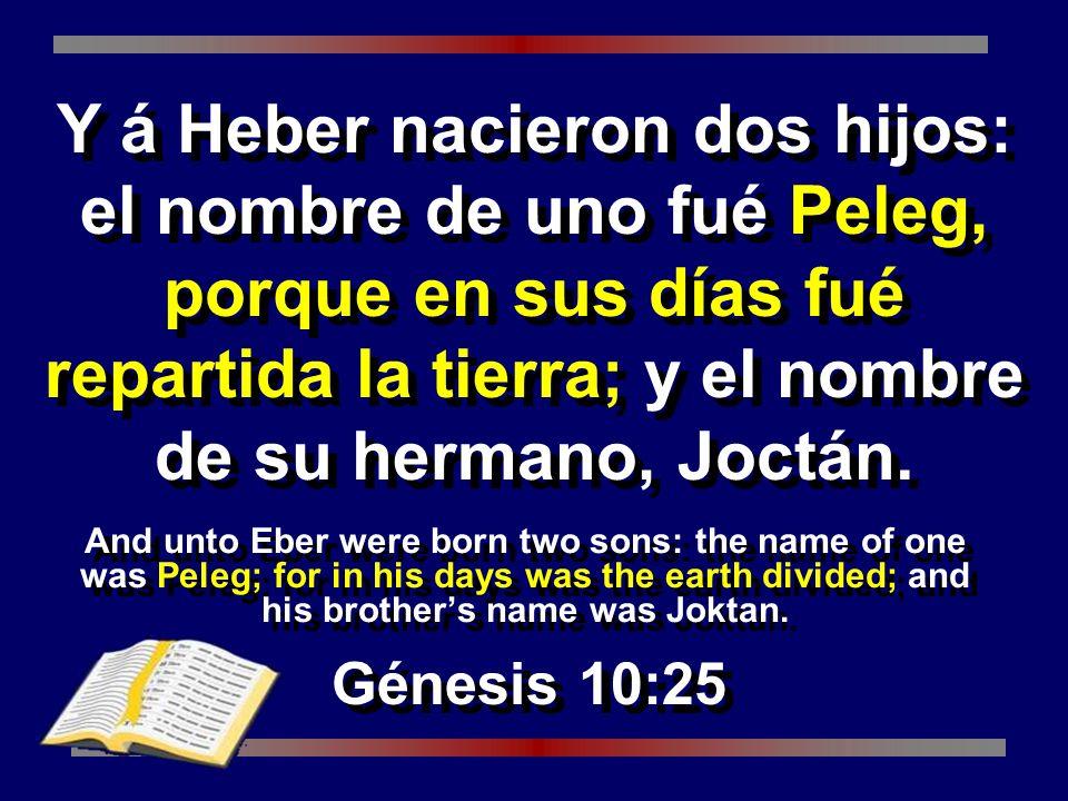 Y á Heber nacieron dos hijos: el nombre de uno fué Peleg, porque en sus días fué repartida la tierra; y el nombre de su hermano, Joctán.