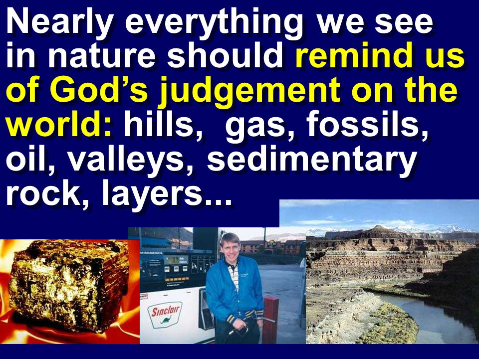 Nearly everything we see in nature should remind us of God's judgement on the world: hills, gas, fossils, oil, valleys, sedimentary rock, layers...