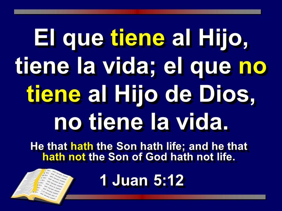 El que tiene al Hijo, tiene la vida; el que no tiene al Hijo de Dios, no tiene la vida.
