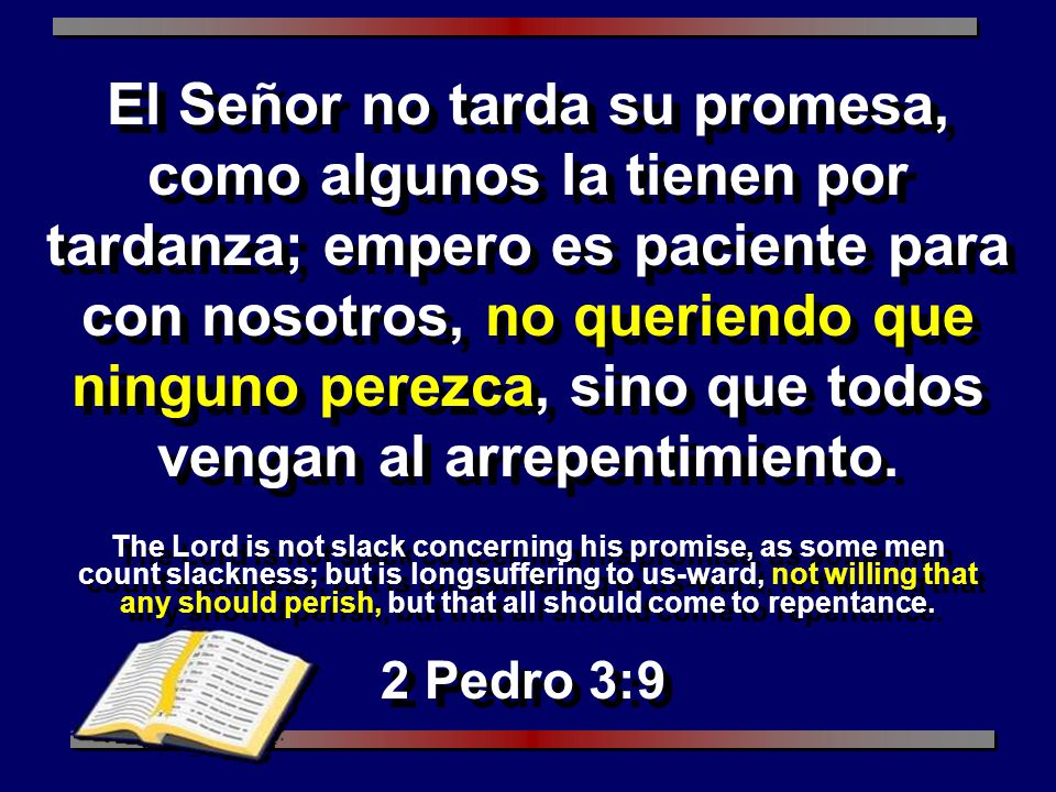 El Señor no tarda su promesa, como algunos la tienen por tardanza; empero es paciente para con nosotros, no queriendo que ninguno perezca, sino que todos vengan al arrepentimiento.