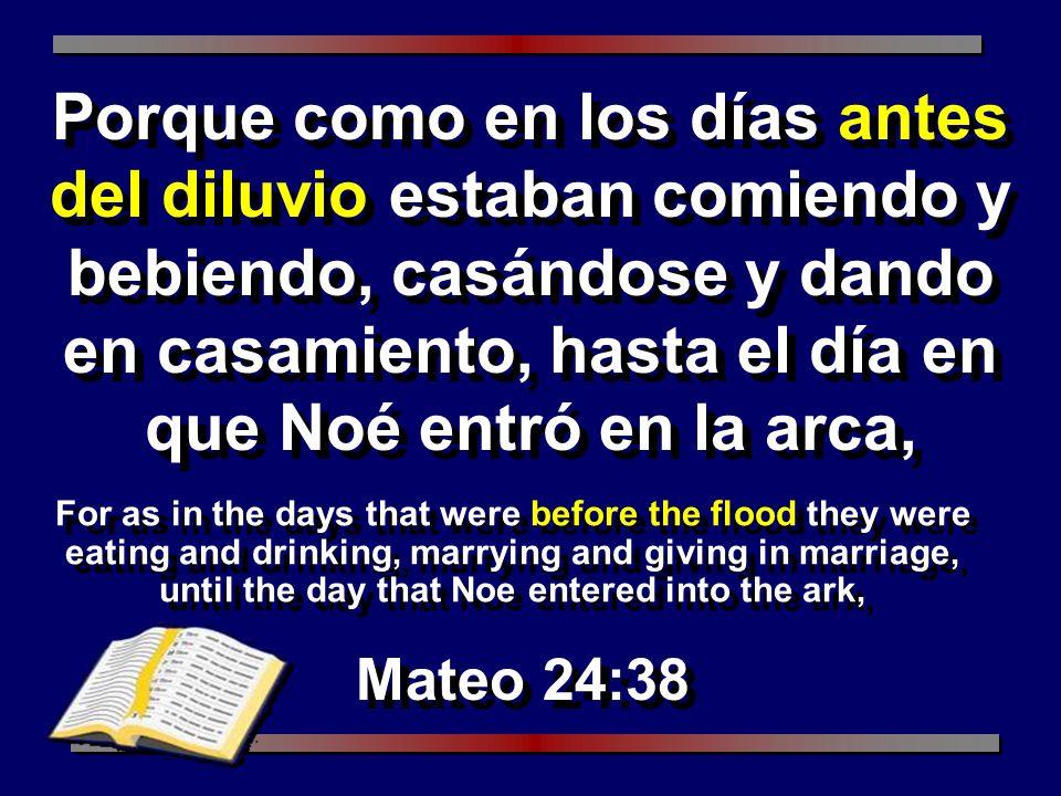 Porque como en los días antes del diluvio estaban comiendo y bebiendo, casándose y dando en casamiento, hasta el día en que Noé entró en la arca,