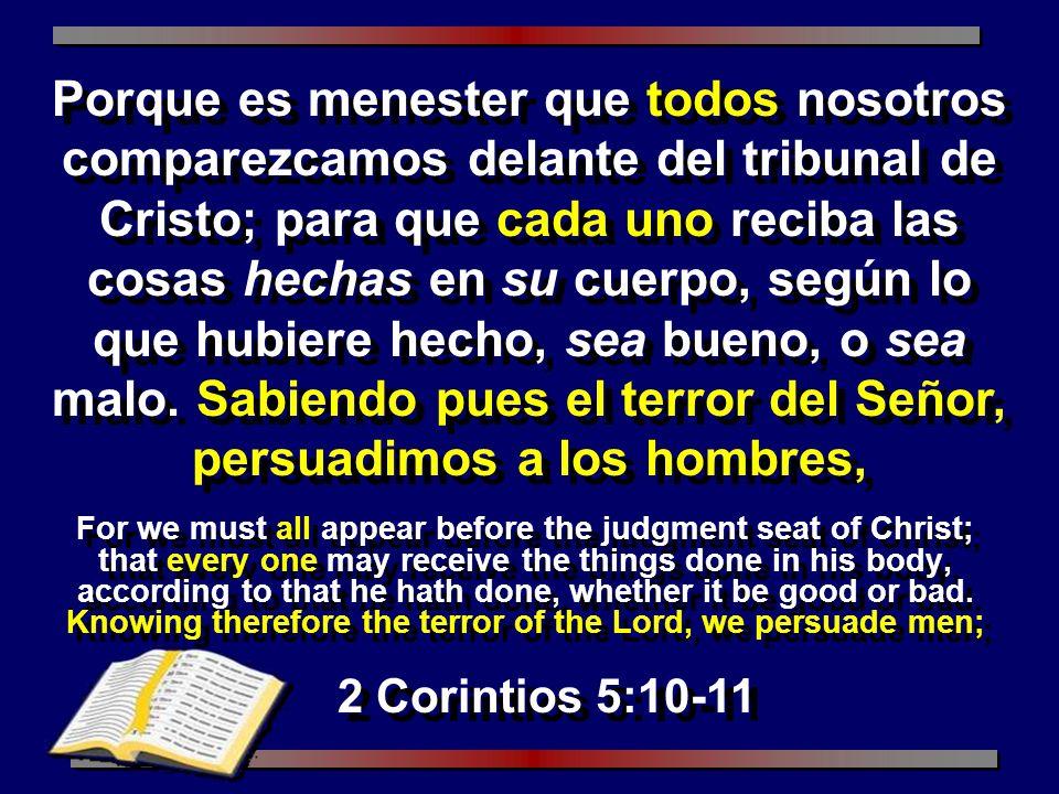 Porque es menester que todos nosotros comparezcamos delante del tribunal de Cristo; para que cada uno reciba las cosas hechas en su cuerpo, según lo que hubiere hecho, sea bueno, o sea malo. Sabiendo pues el terror del Señor, persuadimos a los hombres,