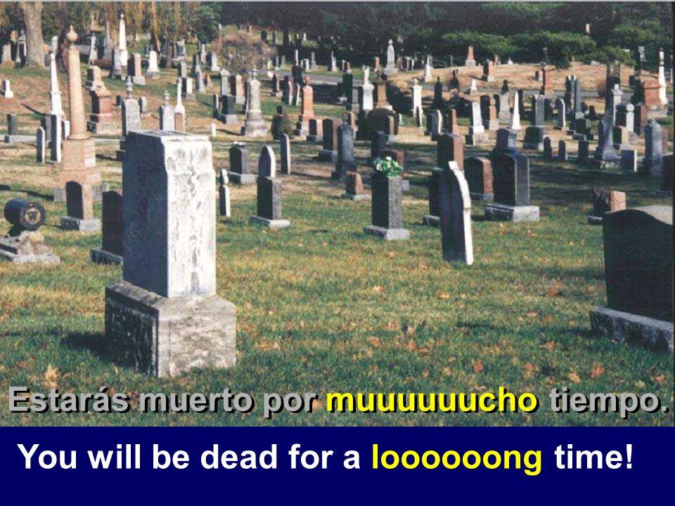 Estarás muerto por muuuuuucho tiempo.