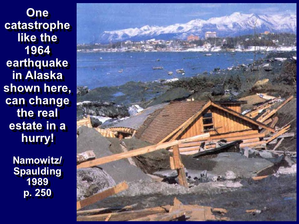 One catastrophe like the 1964 earthquake in Alaska shown here, can change the real estate in a hurry!
