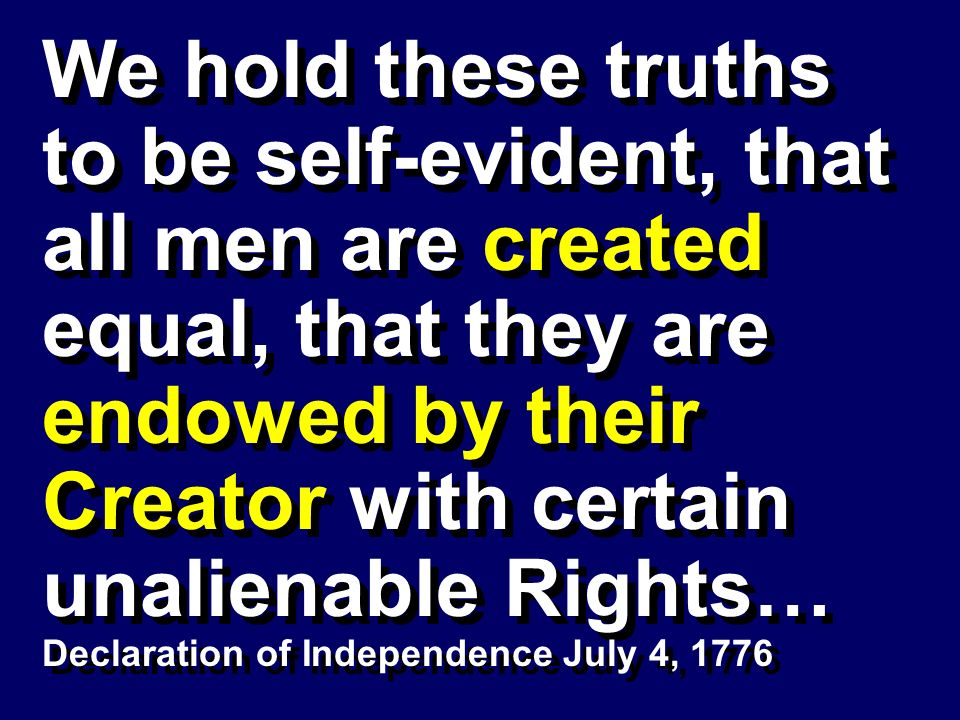 We hold these truths to be self-evident, that all men are created equal, that they are endowed by their Creator with certain unalienable Rights…