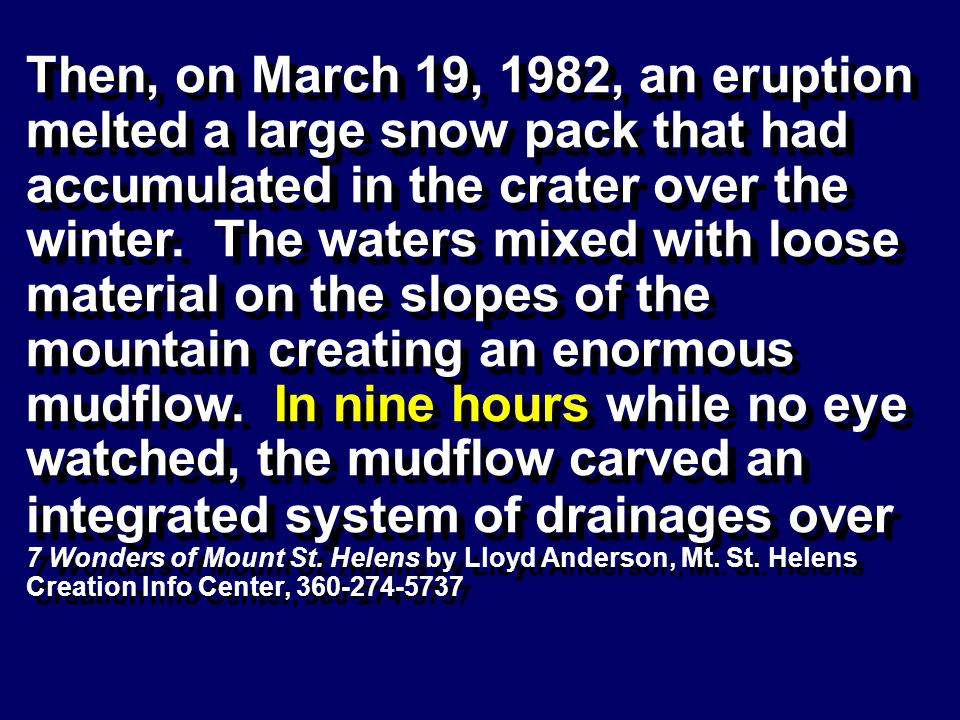 Then, on March 19, 1982, an eruption melted a large snow pack that had accumulated in the crater over the winter. The waters mixed with loose material on the slopes of the mountain creating an enormous mudflow. In nine hours while no eye watched, the mudflow carved an integrated system of drainages over